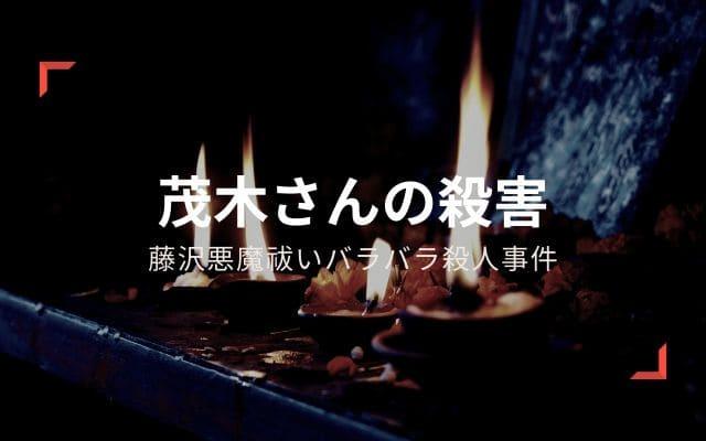 藤沢悪魔祓いバラバラ殺人事件: 茂木さんの殺害